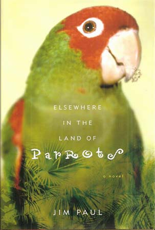 ELSEWHERE IN THE LAND OF PARROTS, A NOVEL. Jim Paul.