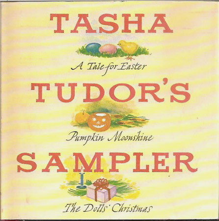 TASHA TUDOR'S SAMPLER; A Tale for Easter, Pumpkin Moonshine, The Dolls' Christmas. Tasha Tudor.