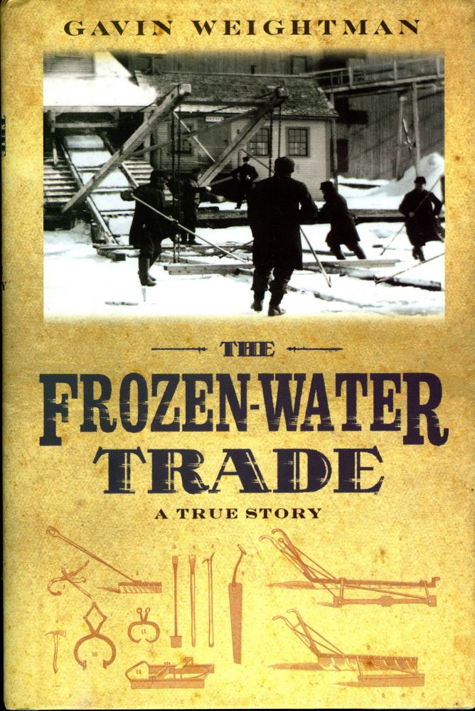 The FROZEN-WATER TRADE: How Ice from New England Lakes Kept the World Cool. Gavin Weightman.